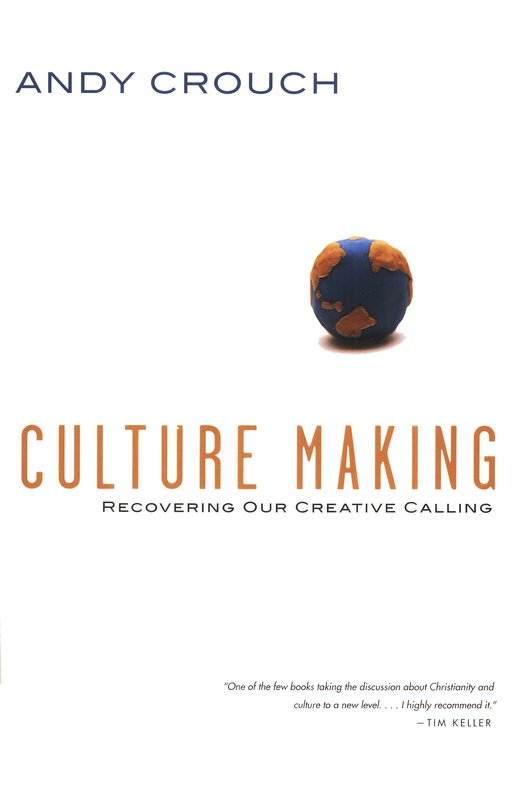 A Review of 'Culture Making: Recovering our Creative Calling' by Andy Crouch